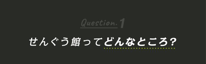 Question1 せんぐう館ってどんなところ?