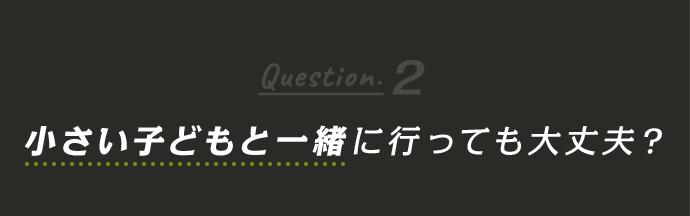 Question2 小さい子どもと一緒に行っても大丈夫?