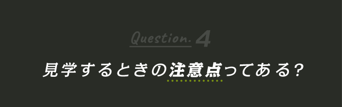 Question4 見学するときの注意点ってある?
